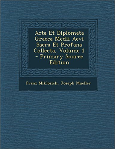 Acta Diplomata Graeca Medii Aevi Collecta, ed. Miklosich/Müller
